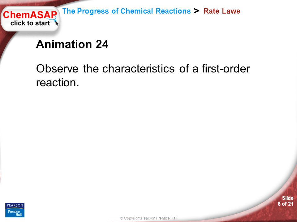 © Copyright Pearson Prentice Hall The Progress of Chemical Reactions > Slide 6 of 21 Rate Laws Animation 24 Observe the characteristics of a first-order reaction.