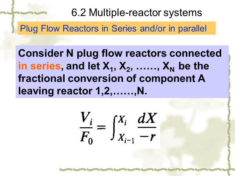 6.2 Multiple-reactor systems Plug Flow Reactors in Series and/or in parallel Consider N plug flow reactors connected in series, and let X 1, X 2, ……,