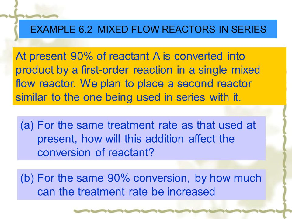 EXAMPLE 6.2 MIXED FLOW REACTORS IN SERIES At present 90% of reactant A is converted into product by a first-order reaction in a single mixed flow reac