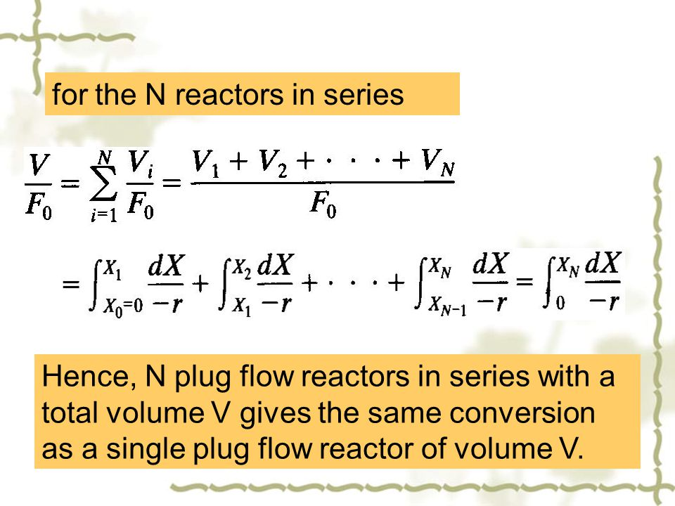 for the N reactors in series Hence, N plug flow reactors in series with a total volume V gives the same conversion as a single plug flow reactor of vo