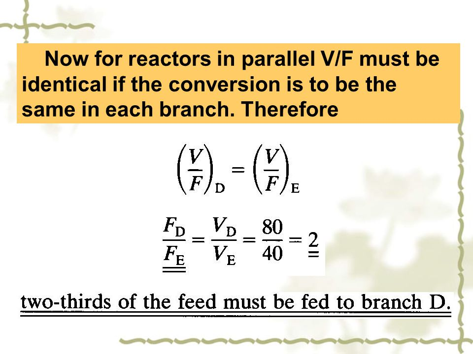 Now for reactors in parallel V/F must be identical if the conversion is to be the same in each branch. Therefore