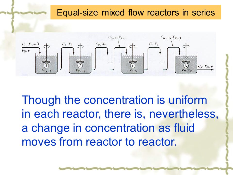 Equal-size mixed flow reactors in series Though the concentration is uniform in each reactor, there is, nevertheless, a change in concentration as flu