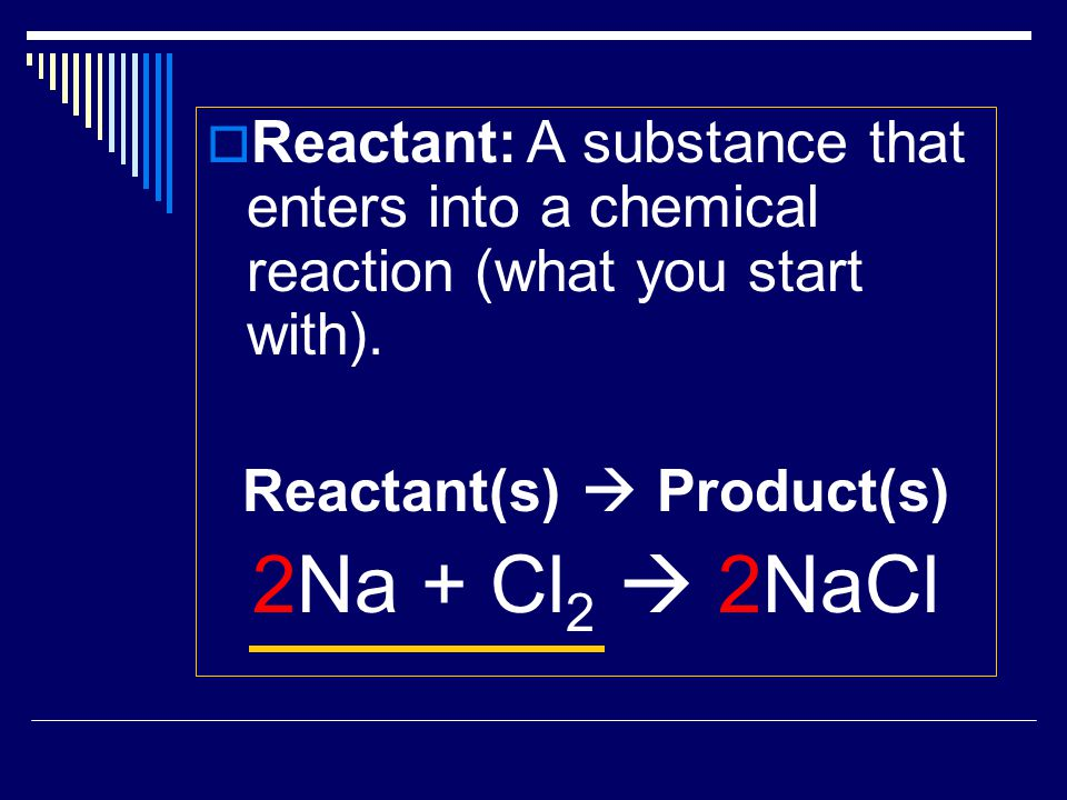  Reactant:A substance that enters into a chemical reaction (what you start with). Reactant(s)  Product(s) 2Na + Cl 2  2NaCl