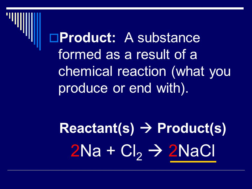  Product:A substance formed as a result of a chemical reaction (what you produce or end with). Reactant(s)  Product(s) 2Na + Cl 2  2NaCl