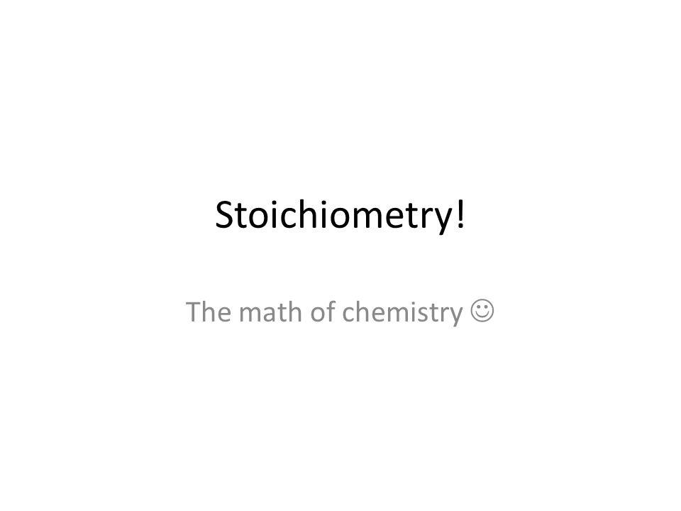 Stoichiometry! The math of chemistry