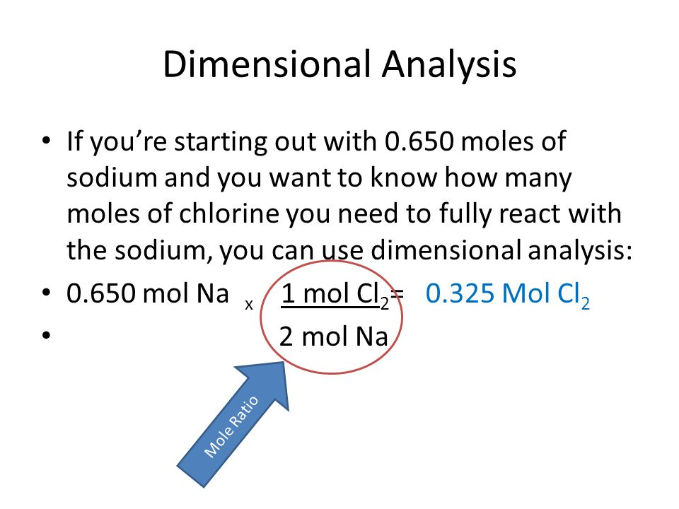 Dimensional Analysis If you're starting out with 0.650 moles of sodium and you want to know how many moles of chlorine you need to fully react with the sodium, you can use dimensional analysis: 0.650 mol Na x 1 mol Cl 2 = 0.325 Mol Cl 2 2 mol Na Mole Ratio