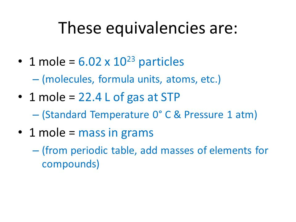These equivalencies are: 1 mole = 6.02 x 10 23 particles – (molecules, formula units, atoms, etc.) 1 mole = 22.4 L of gas at STP – (Standard Temperature 0° C & Pressure 1 atm) 1 mole = mass in grams – (from periodic table, add masses of elements for compounds)