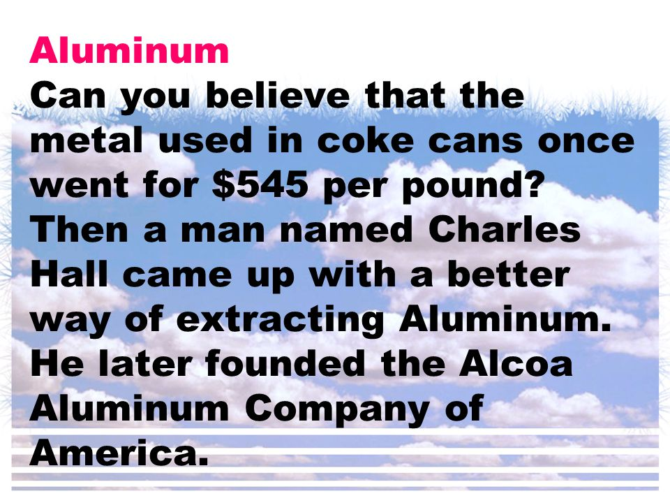 Aluminum Can you believe that the metal used in coke cans once went for $545 per pound.