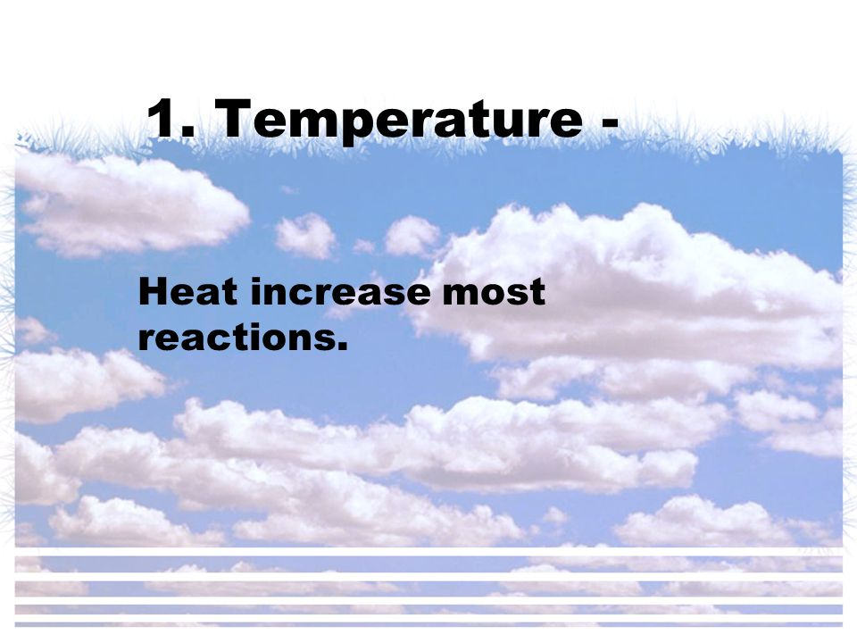 1. Temperature - Heat increase most reactions.