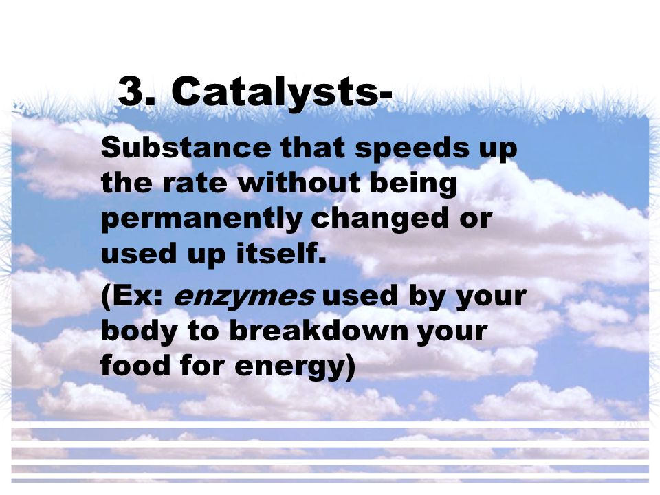 3. Catalysts- Substance that speeds up the rate without being permanently changed or used up itself. (Ex: enzymes used by your body to breakdown your