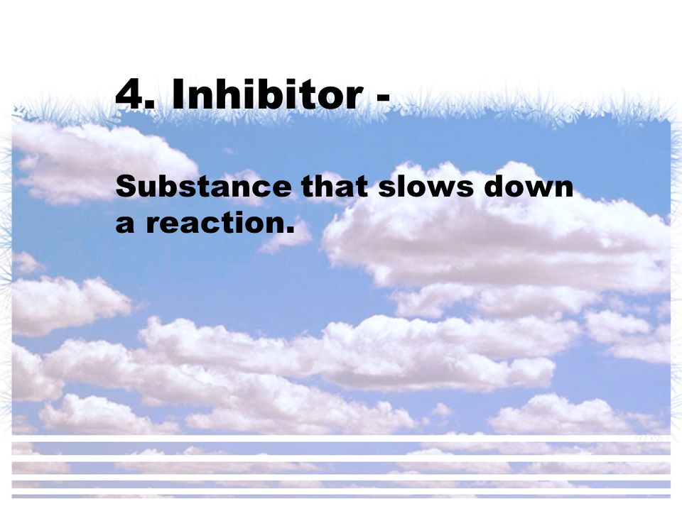4. Inhibitor - Substance that slows down a reaction.