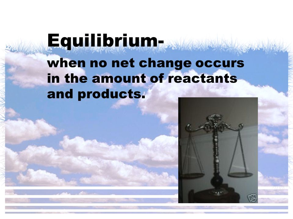 Equilibrium- when no net change occurs in the amount of reactants and products.