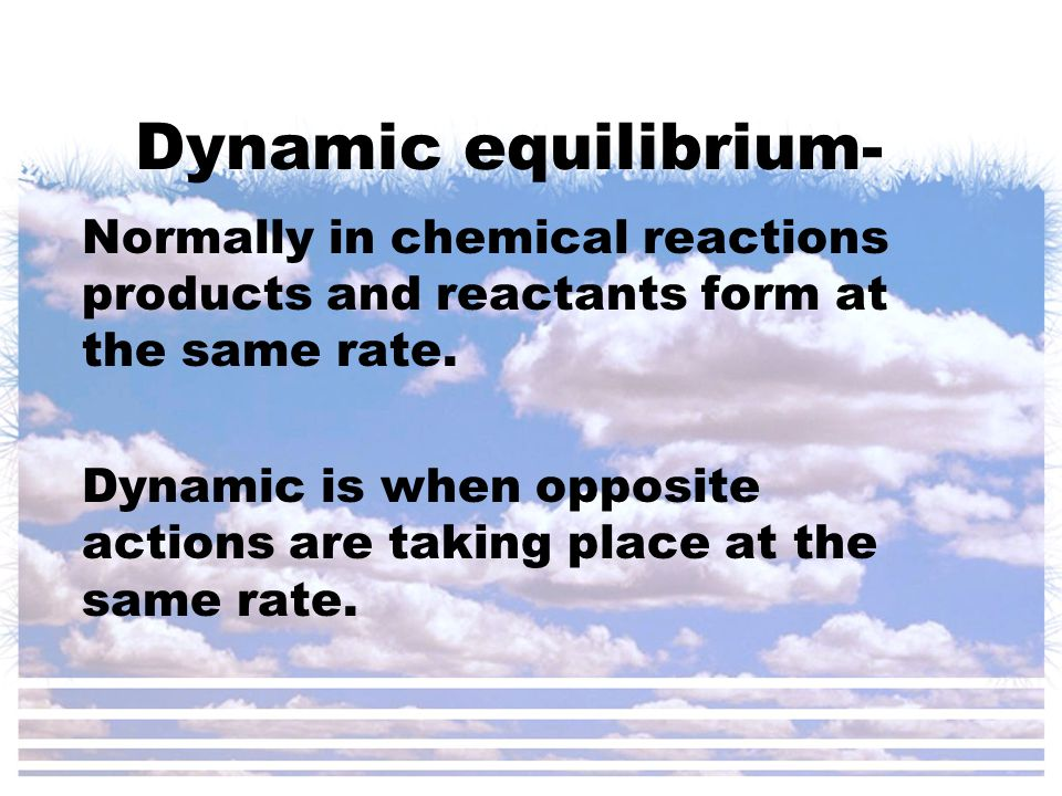 Dynamic equilibrium- Normally in chemical reactions products and reactants form at the same rate.