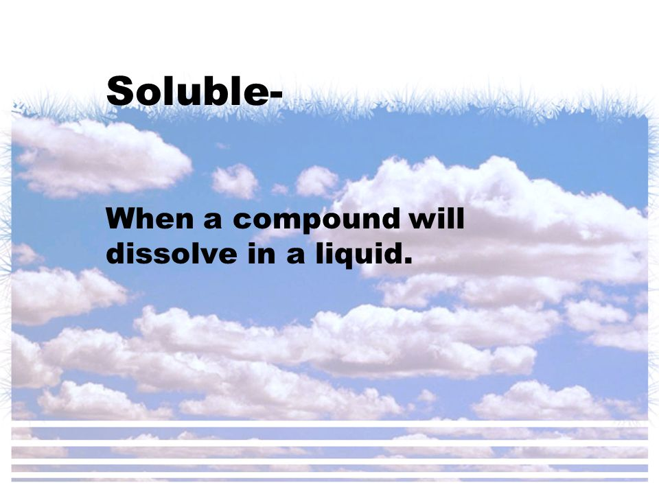 Soluble- When a compound will dissolve in a liquid.