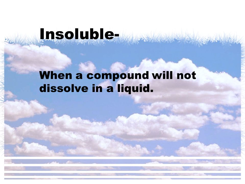 Insoluble- When a compound will not dissolve in a liquid.