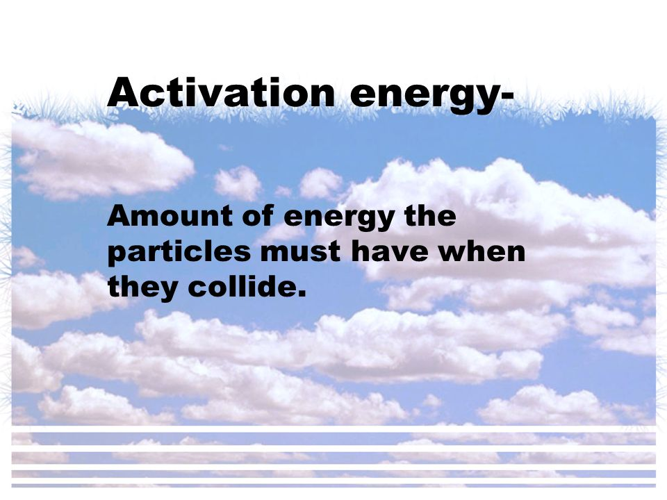 Activation energy- Amount of energy the particles must have when they collide.