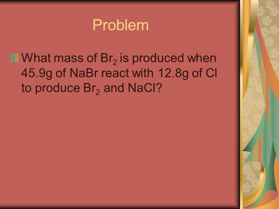 Problem What mass of Br 2 is produced when 45.9g of NaBr react with 12.8g of Cl to produce Br 2 and NaCl?