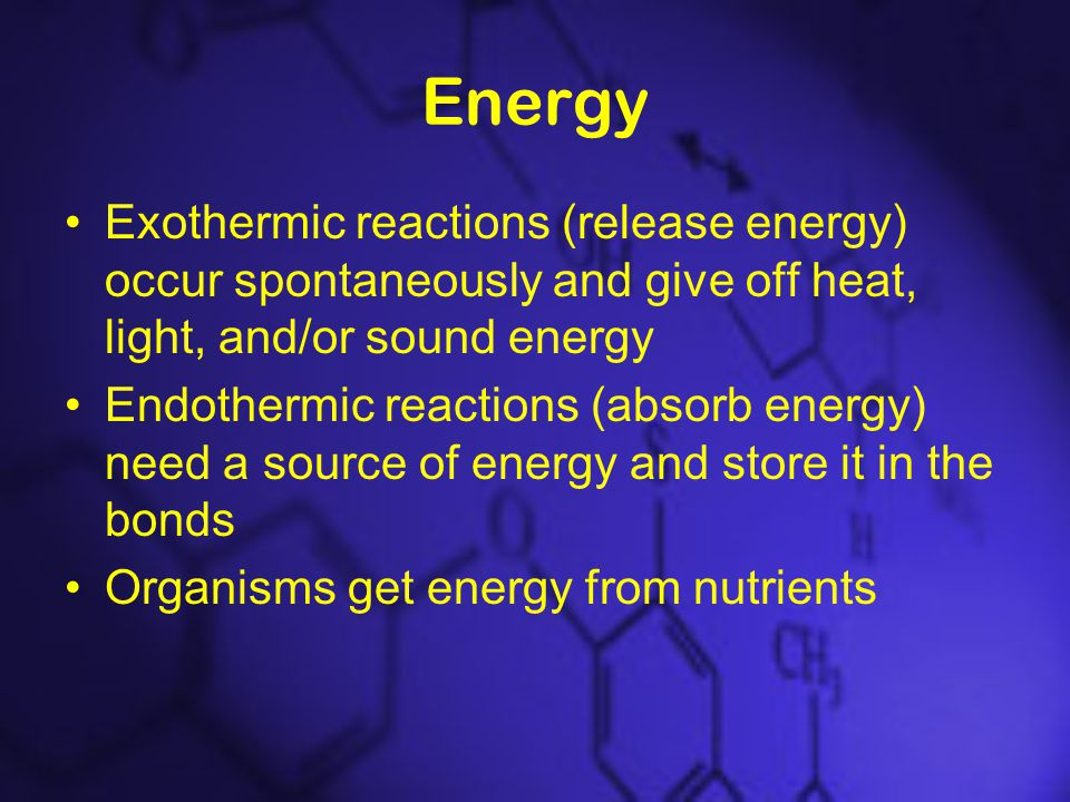 Energy Exothermic reactions (release energy) occur spontaneously and give off heat, light, and/or sound energy Endothermic reactions (absorb energy) need a source of energy and store it in the bonds Organisms get energy from nutrients