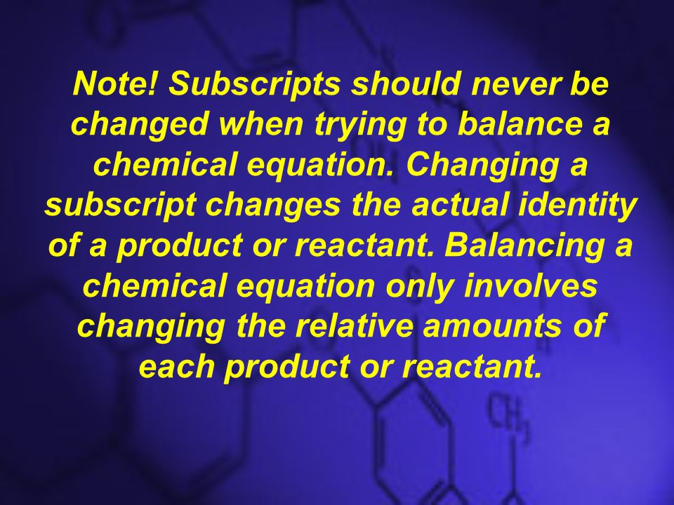 Note. Subscripts should never be changed when trying to balance a chemical equation.