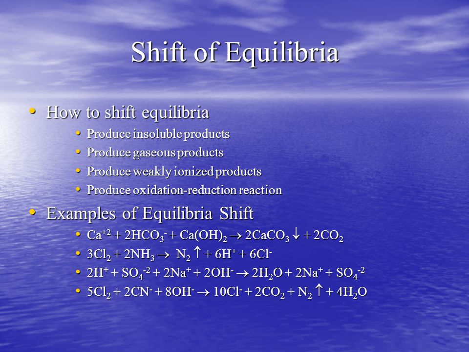 Shift of Equilibria How to shift equilibria How to shift equilibria Produce insoluble products Produce insoluble products Produce gaseous products Produce gaseous products Produce weakly ionized products Produce weakly ionized products Produce oxidation-reduction reaction Produce oxidation-reduction reaction Examples of Equilibria Shift Examples of Equilibria Shift Ca +2 + 2HCO 3 - + Ca(OH) 2  2CaCO 3  + 2CO 2 Ca +2 + 2HCO 3 - + Ca(OH) 2  2CaCO 3  + 2CO 2 3Cl 2 + 2NH 3  N 2  + 6H + + 6Cl - 3Cl 2 + 2NH 3  N 2  + 6H + + 6Cl - 2H + + SO 4 -2 + 2Na + + 2OH -  2H 2 O + 2Na + + SO 4 -2 2H + + SO 4 -2 + 2Na + + 2OH -  2H 2 O + 2Na + + SO 4 -2 5Cl 2 + 2CN - + 8OH -  10Cl - + 2CO 2 + N 2  + 4H 2 O 5Cl 2 + 2CN - + 8OH -  10Cl - + 2CO 2 + N 2  + 4H 2 O