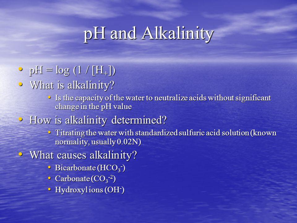 pH and Alkalinity pH = log (1 / [H + ]) pH = log (1 / [H + ]) What is alkalinity.