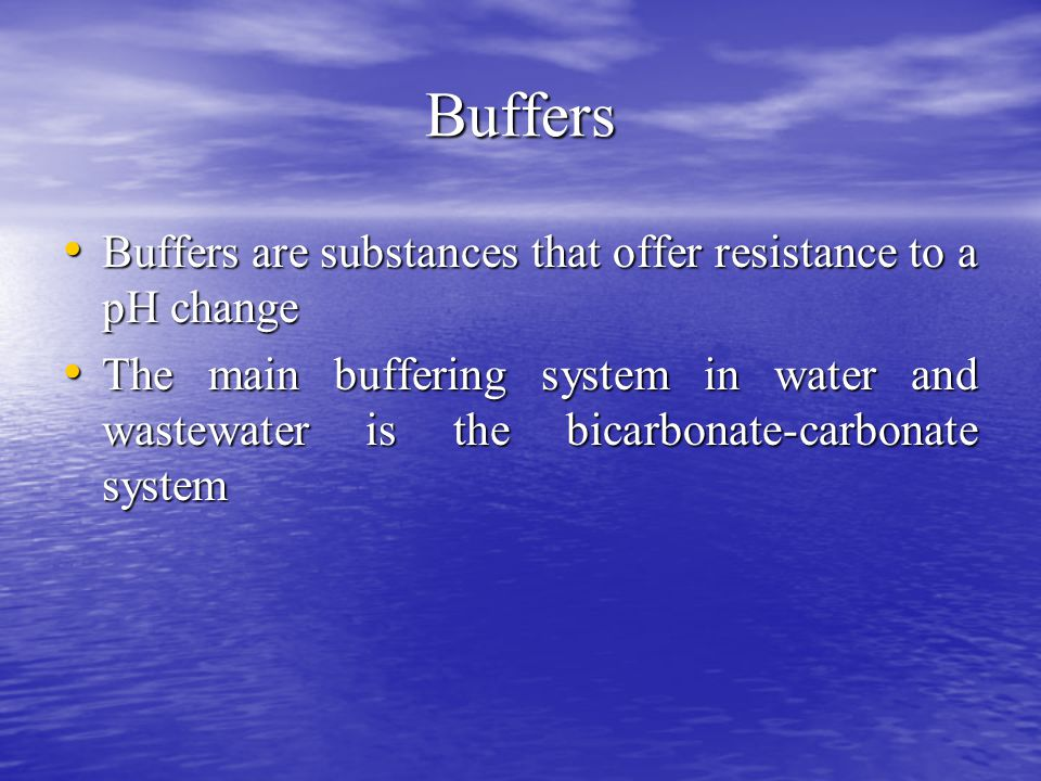 Buffers Buffers are substances that offer resistance to a pH change Buffers are substances that offer resistance to a pH change The main buffering system in water and wastewater is the bicarbonate-carbonate system The main buffering system in water and wastewater is the bicarbonate-carbonate system