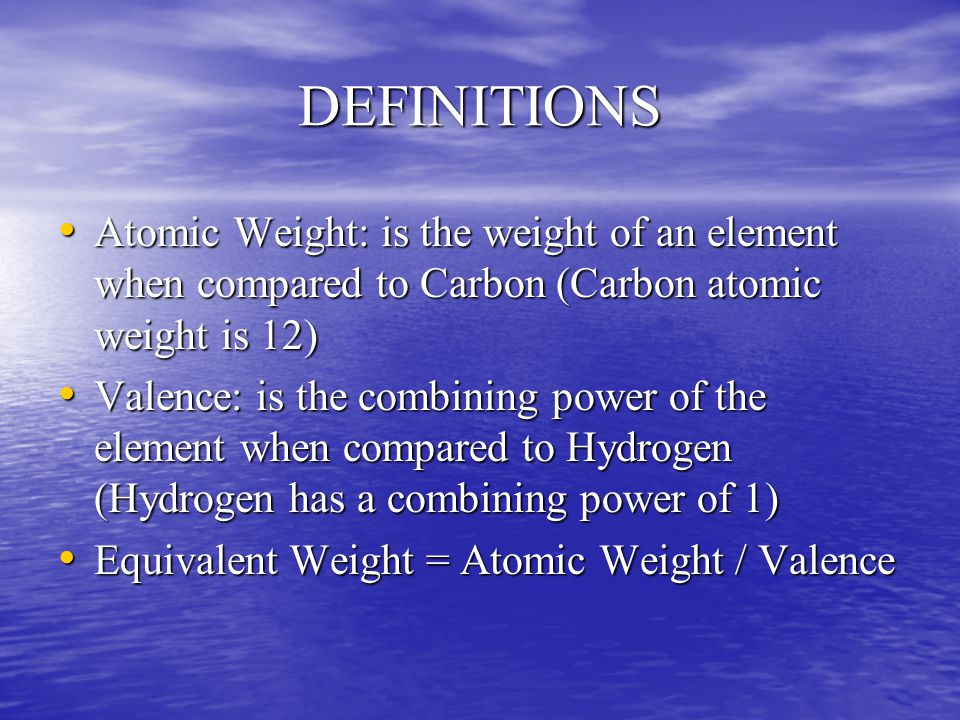 DEFINITIONS Atomic Weight: is the weight of an element when compared to Carbon (Carbon atomic weight is 12) Atomic Weight: is the weight of an element when compared to Carbon (Carbon atomic weight is 12) Valence: is the combining power of the element when compared to Hydrogen (Hydrogen has a combining power of 1) Valence: is the combining power of the element when compared to Hydrogen (Hydrogen has a combining power of 1) Equivalent Weight = Atomic Weight / Valence Equivalent Weight = Atomic Weight / Valence