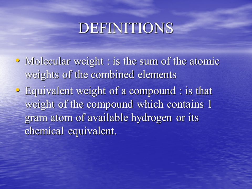 DEFINITIONS Molecular weight : is the sum of the atomic weights of the combined elements Molecular weight : is the sum of the atomic weights of the combined elements Equivalent weight of a compound : is that weight of the compound which contains 1 gram atom of available hydrogen or its chemical equivalent.
