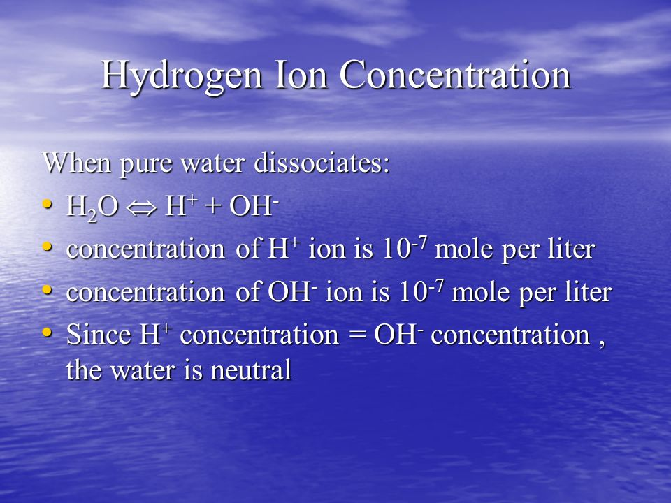 Hydrogen Ion Concentration When pure water dissociates: H 2 O  H + + OH - H 2 O  H + + OH - concentration of H + ion is 10 -7 mole per liter concentration of H + ion is 10 -7 mole per liter concentration of OH - ion is 10 -7 mole per liter concentration of OH - ion is 10 -7 mole per liter Since H + concentration = OH - concentration, the water is neutral Since H + concentration = OH - concentration, the water is neutral