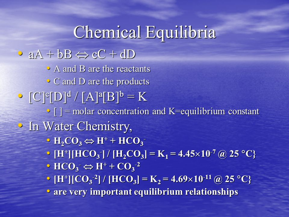 Chemical Equilibria aA + bB  cC + dD aA + bB  cC + dD A and B are the reactants A and B are the reactants C and D are the products C and D are the products [C] c [D] d / [A] a [B] b = K [C] c [D] d / [A] a [B] b = K [ ] = molar concentration and K=equilibrium constant [ ] = molar concentration and K=equilibrium constant In Water Chemistry, In Water Chemistry, H 2 CO 3  H + + HCO 3 - H 2 CO 3  H + + HCO 3 - [H + ][HCO 3 - ] / [H 2 CO 3 ] = K 1 = 4.45  10 -7 @ 25  C} [H + ][HCO 3 - ] / [H 2 CO 3 ] = K 1 = 4.45  10 -7 @ 25  C} HCO 3 -  H + + CO 3 -2 HCO 3 -  H + + CO 3 -2 [H + ][CO 3 -2 ] / [HCO 3 ] = K 2 = 4.69  10 -11 @ 25  C} [H + ][CO 3 -2 ] / [HCO 3 ] = K 2 = 4.69  10 -11 @ 25  C} are very important equilibrium relationships are very important equilibrium relationships