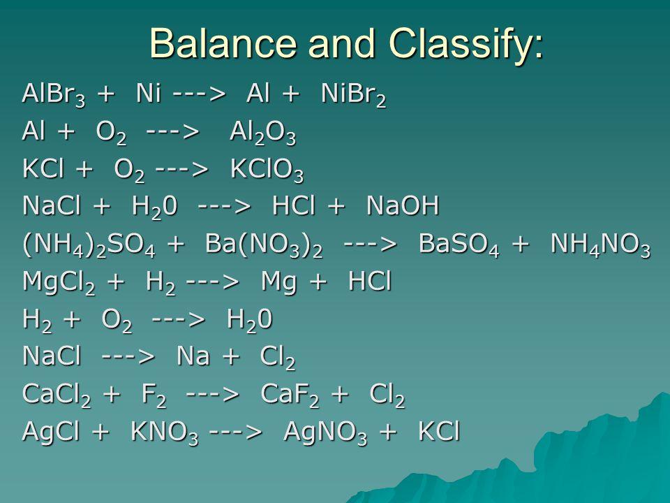 Balance and Classify: AlBr 3 + Ni ---> Al + NiBr 2 AlBr 3 + Ni ---> Al + NiBr 2 Al + O 2 ---> Al 2 O 3 Al + O 2 ---> Al 2 O 3 KCl + O 2 ---> KClO 3 KCl + O 2 ---> KClO 3 NaCl + H 2 0 ---> HCl + NaOH NaCl + H 2 0 ---> HCl + NaOH (NH 4 ) 2 SO 4 + Ba(NO 3 ) 2 ---> BaSO 4 + NH 4 NO 3 (NH 4 ) 2 SO 4 + Ba(NO 3 ) 2 ---> BaSO 4 + NH 4 NO 3 MgCl 2 + H 2 ---> Mg + HCl MgCl 2 + H 2 ---> Mg + HCl H 2 + O 2 ---> H 2 0 H 2 + O 2 ---> H 2 0 NaCl ---> Na + Cl 2 NaCl ---> Na + Cl 2 CaCl 2 + F 2 ---> CaF 2 + Cl 2 CaCl 2 + F 2 ---> CaF 2 + Cl 2 AgCl + KNO 3 ---> AgNO 3 + KCl AgCl + KNO 3 ---> AgNO 3 + KCl