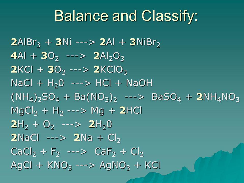 Balance and Classify: 2AlBr 3 + 3Ni ---> 2Al + 3NiBr 2 4Al + 3O 2 ---> 2Al 2 O 3 2KCl + 3O 2 ---> 2KClO 3 NaCl + H 2 0 ---> HCl + NaOH (NH 4 ) 2 SO 4 + Ba(NO 3 ) 2 ---> BaSO 4 + 2NH 4 NO 3 MgCl 2 + H 2 ---> Mg + 2HCl 2H 2 + O 2 ---> 2H 2 0 2NaCl ---> 2Na + Cl 2 CaCl 2 + F 2 ---> CaF 2 + Cl 2 AgCl + KNO 3 ---> AgNO 3 + KCl