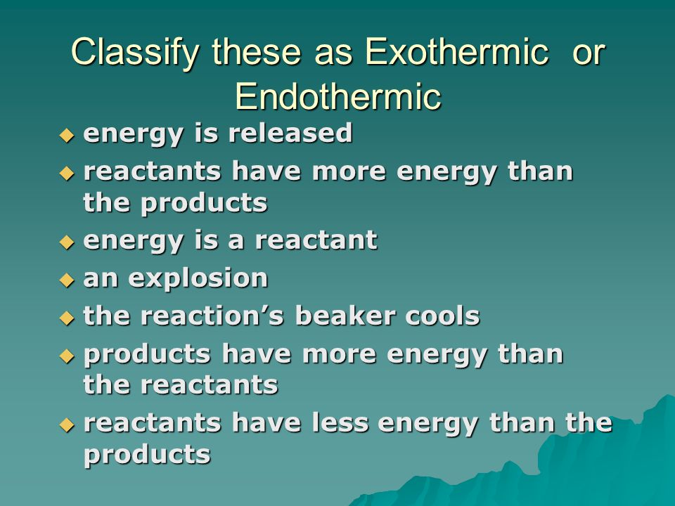 Classify these as Exothermic or Endothermic  energy is released  reactants have more energy than the products  energy is a reactant  an explosion  the reaction's beaker cools  products have more energy than the reactants  reactants have less energy than the products