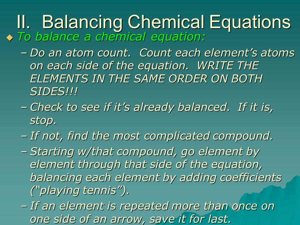 II. Balancing Chemical Equations  To balance a chemical equation: –Do an atom count.