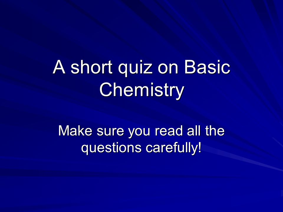 A short quiz on Basic Chemistry Make sure you read all the questions carefully!