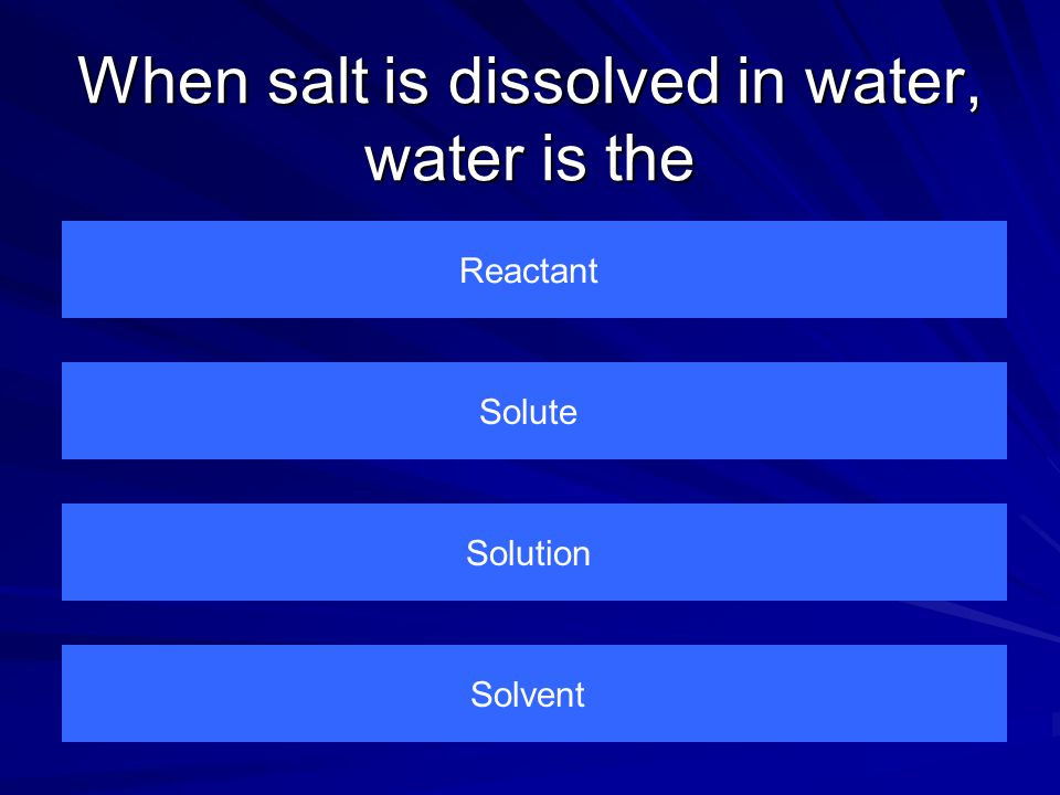 When salt is dissolved in water, water is the Reactant Solvent Solution Solute