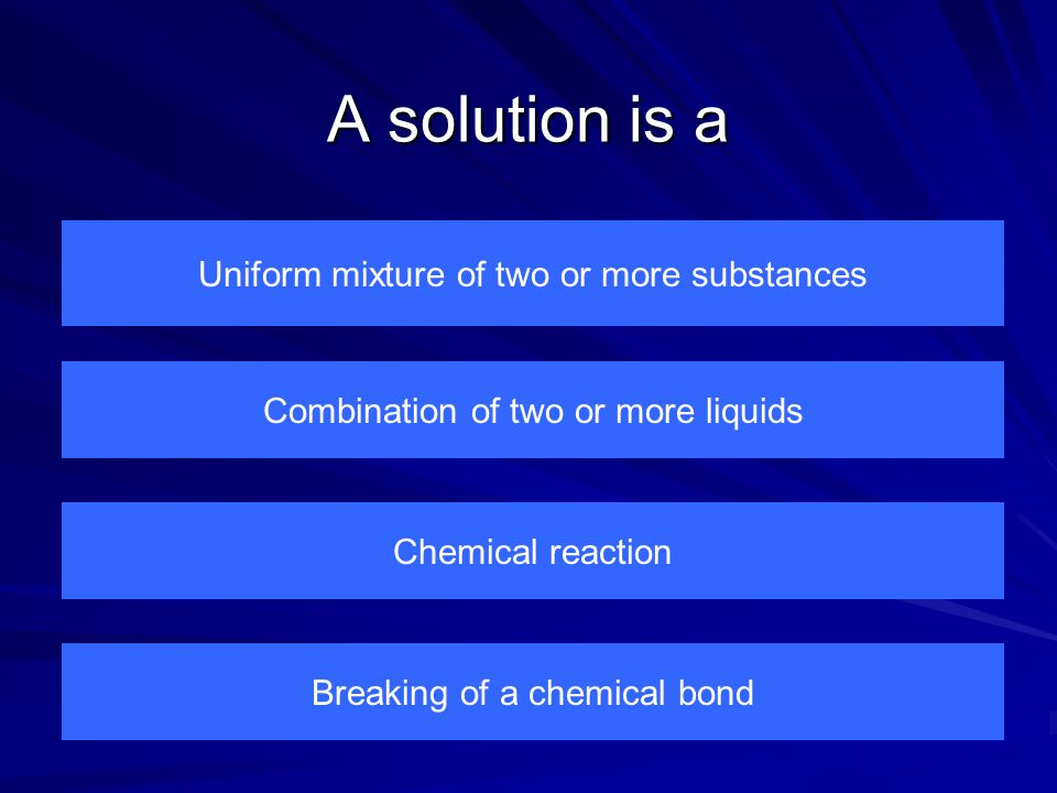 A solution is a Uniform mixture of two or more substances Breaking of a chemical bond Chemical reaction Combination of two or more liquids