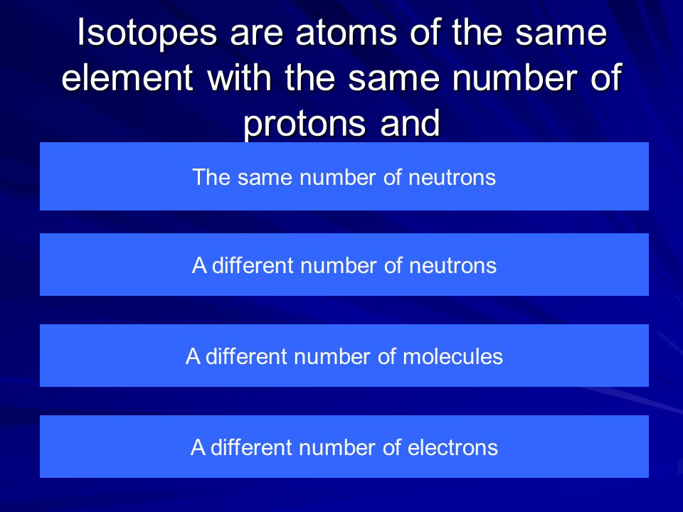 Isotopes are atoms of the same element with the same number of protons and The same number of neutrons A different number of electrons A different number of molecules A different number of neutrons