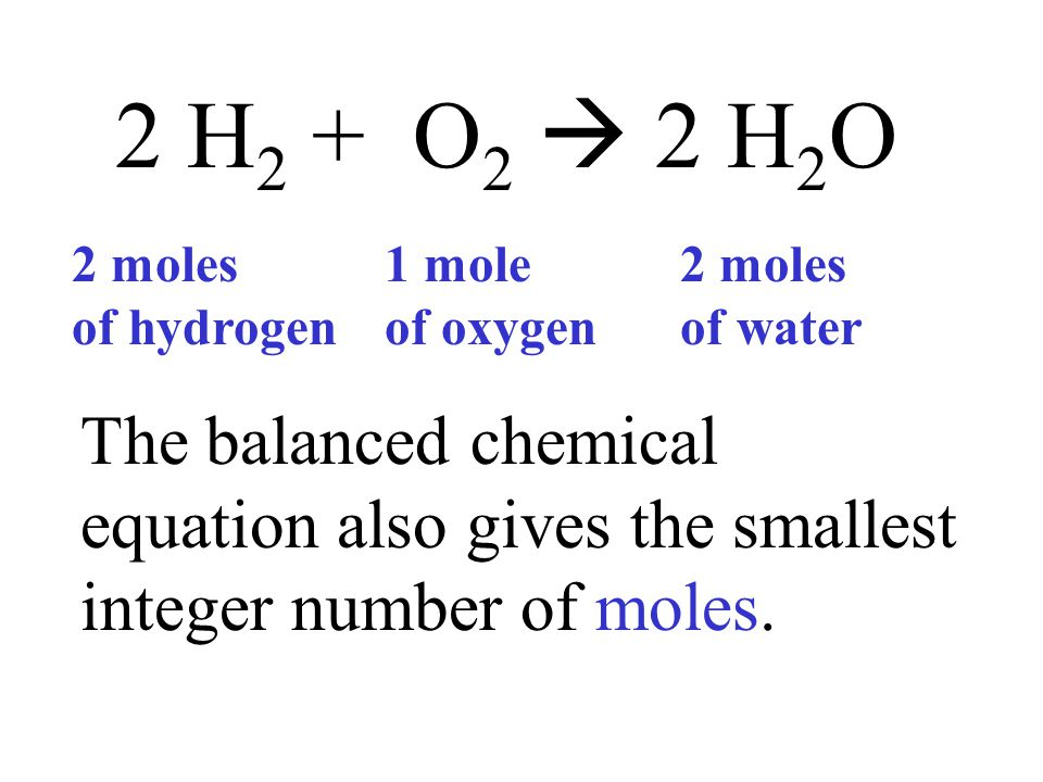 2 H 2 + O 2  2 H 2 O The balanced chemical equation also gives the smallest integer number of moles. 2 moles of hydrogen 1 mole of oxygen 2 moles of