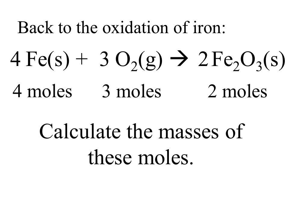 Back to the oxidation of iron: Fe(s) + O 2 (g)  Fe 2 O 3 (s) 432 4 moles 3 moles2 moles Calculate the masses of these moles.