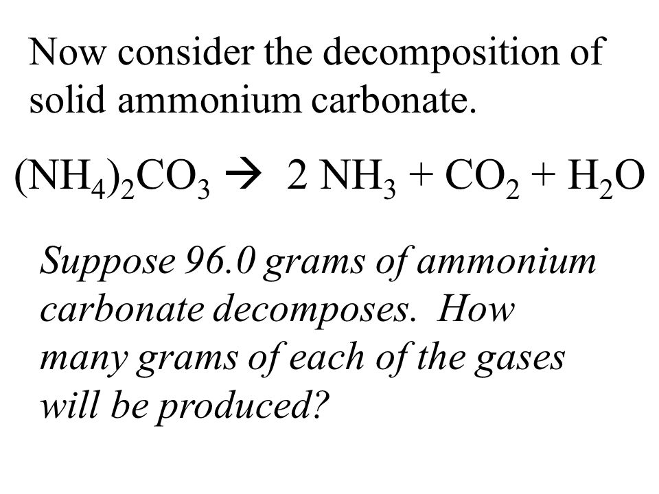 Now consider the decomposition of solid ammonium carbonate. (NH 4 ) 2 CO 3  2 NH 3 + CO 2 + H 2 O Suppose 96.0 grams of ammonium carbonate decomposes