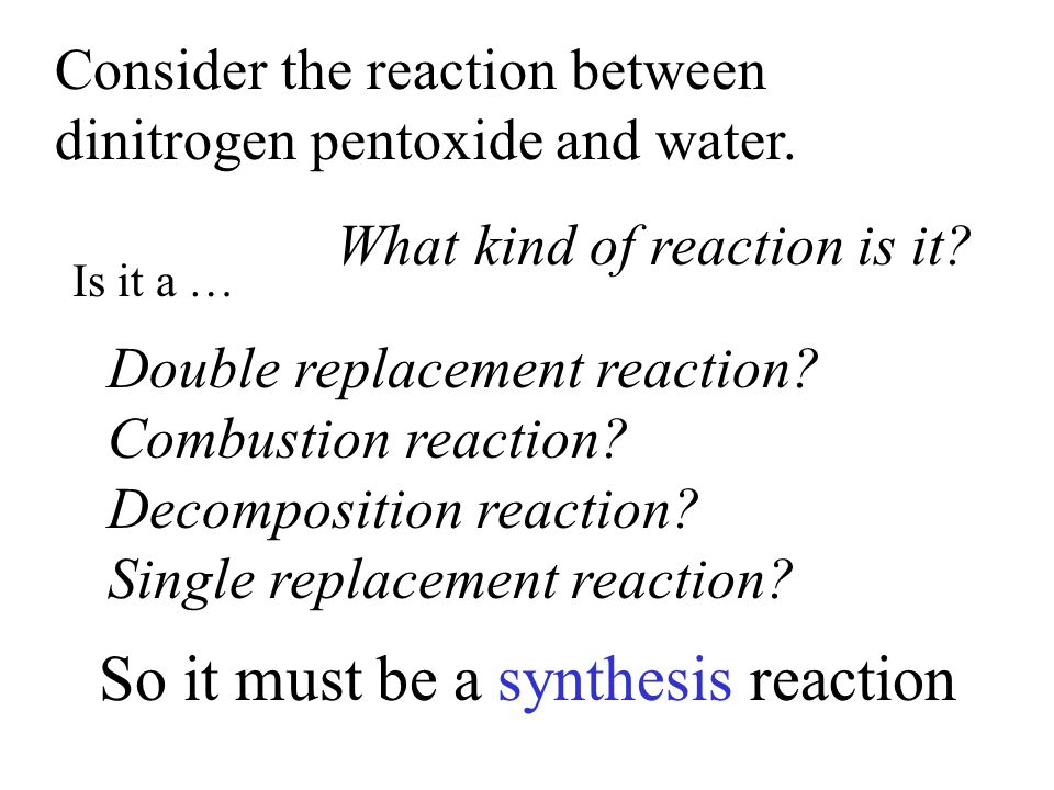 Consider the reaction between dinitrogen pentoxide and water. What kind of reaction is it? Is it a … Double replacement reaction? Combustion reaction?
