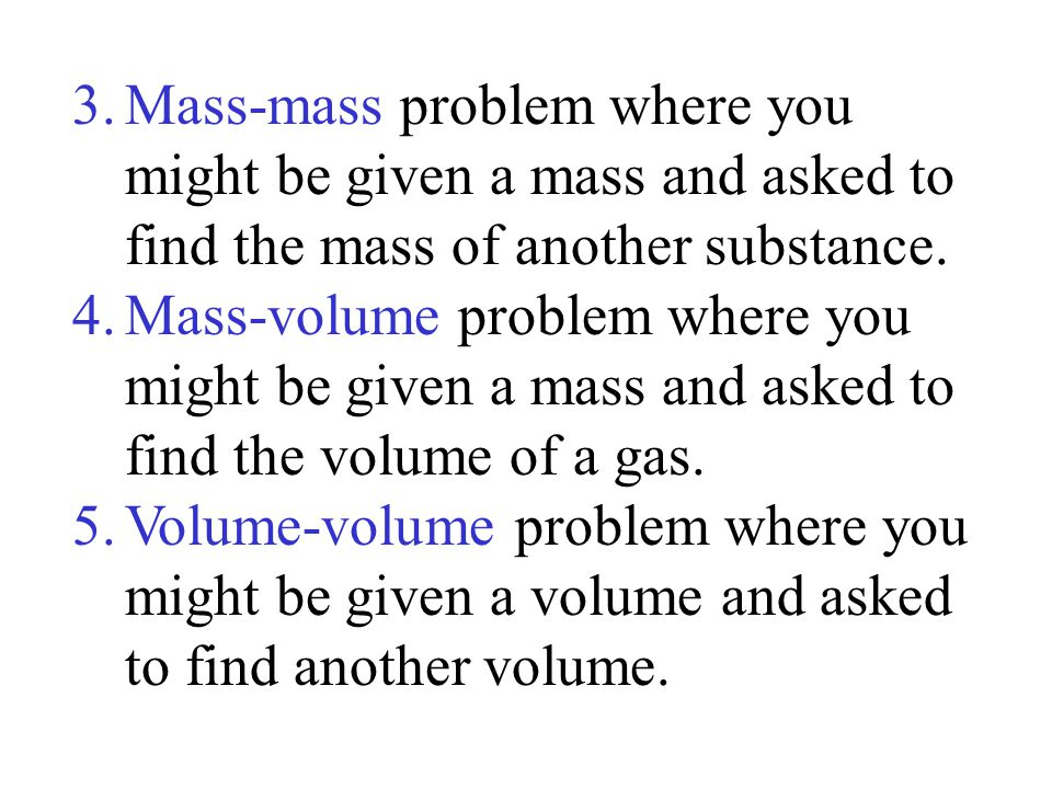 3.Mass-mass problem where you might be given a mass and asked to find the mass of another substance. 4.Mass-volume problem where you might be given a