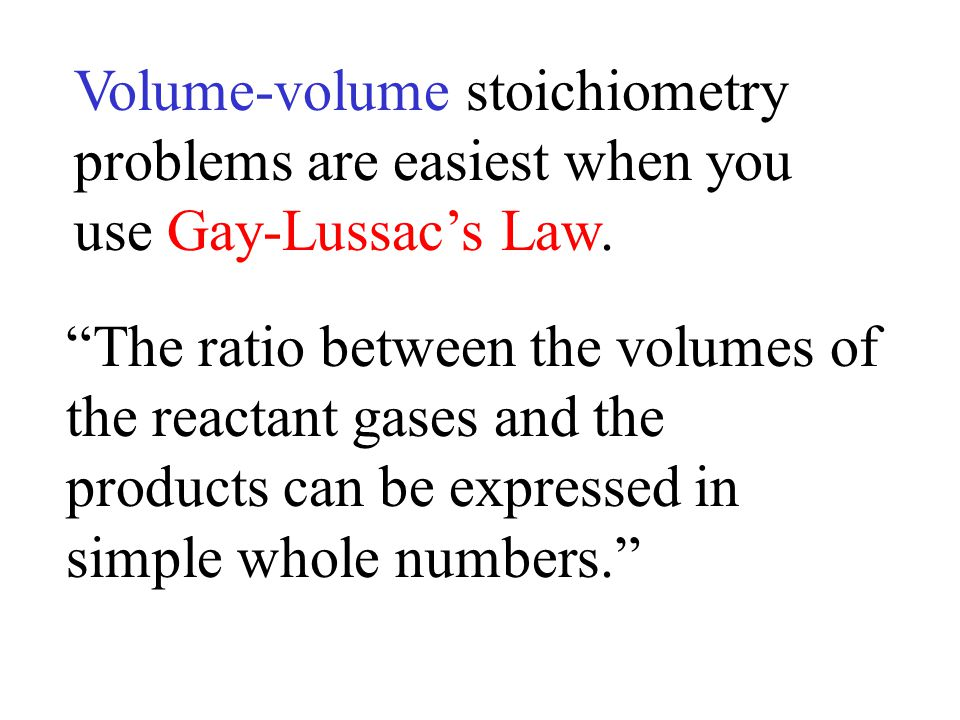 "Volume-volume stoichiometry problems are easiest when you use Gay-Lussac's Law. ""The ratio between the volumes of the reactant gases and the products"