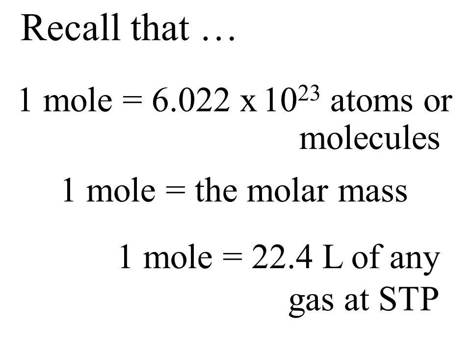 Recall that … 1 mole = 22.4 L of any gas at STP 1 mole = the molar mass molecules 1 mole = 6.022 x 10 23 atoms or