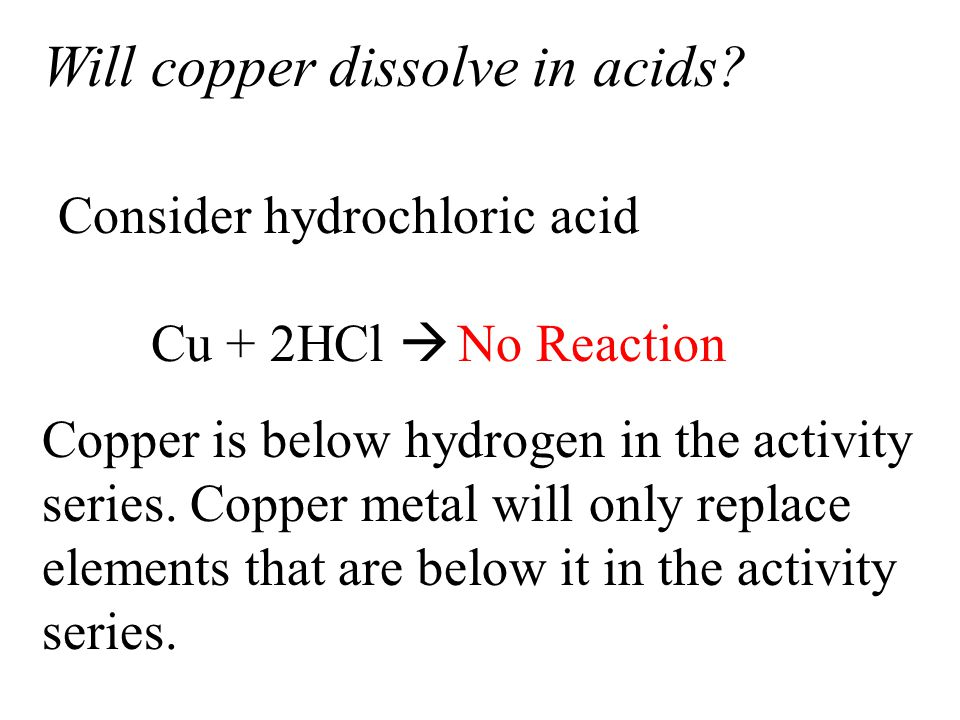 Will copper dissolve in acids? Cu + 2HCl  CuCl 2 + 2H 2 (g) No Reaction Consider hydrochloric acid Copper is below hydrogen in the activity series. C