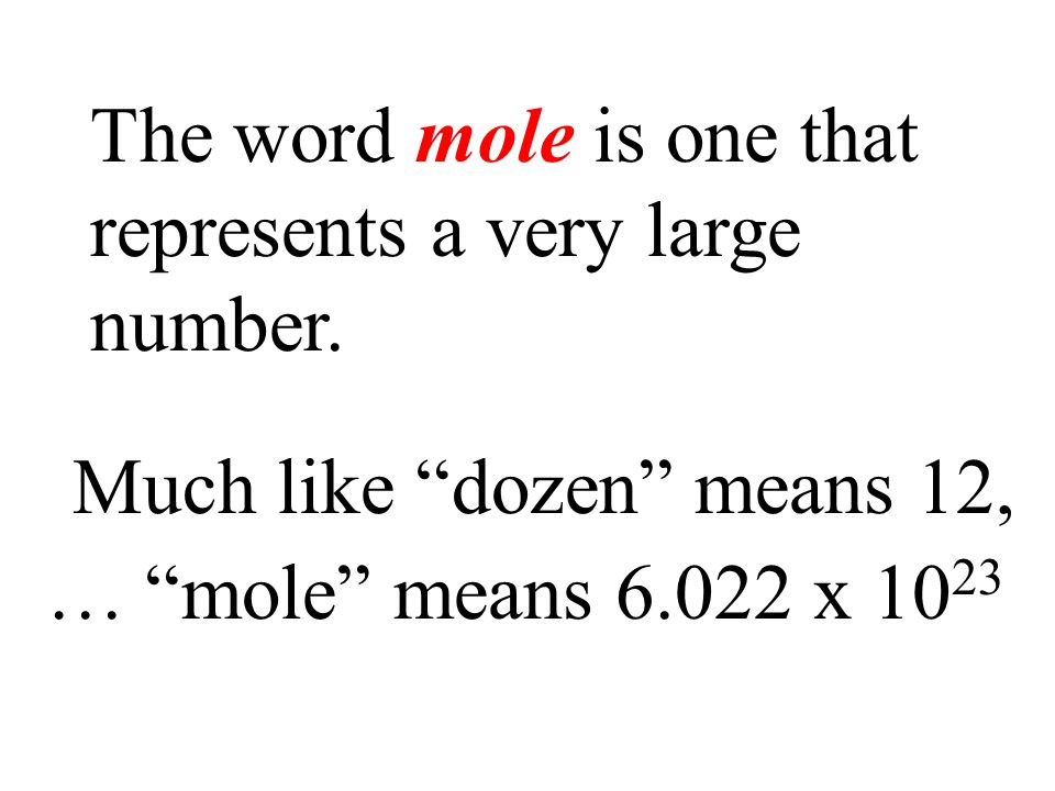"The word mole is one that represents a very large number. … ""mole"" means 6.022 x 10 23 Much like ""dozen"" means 12,"