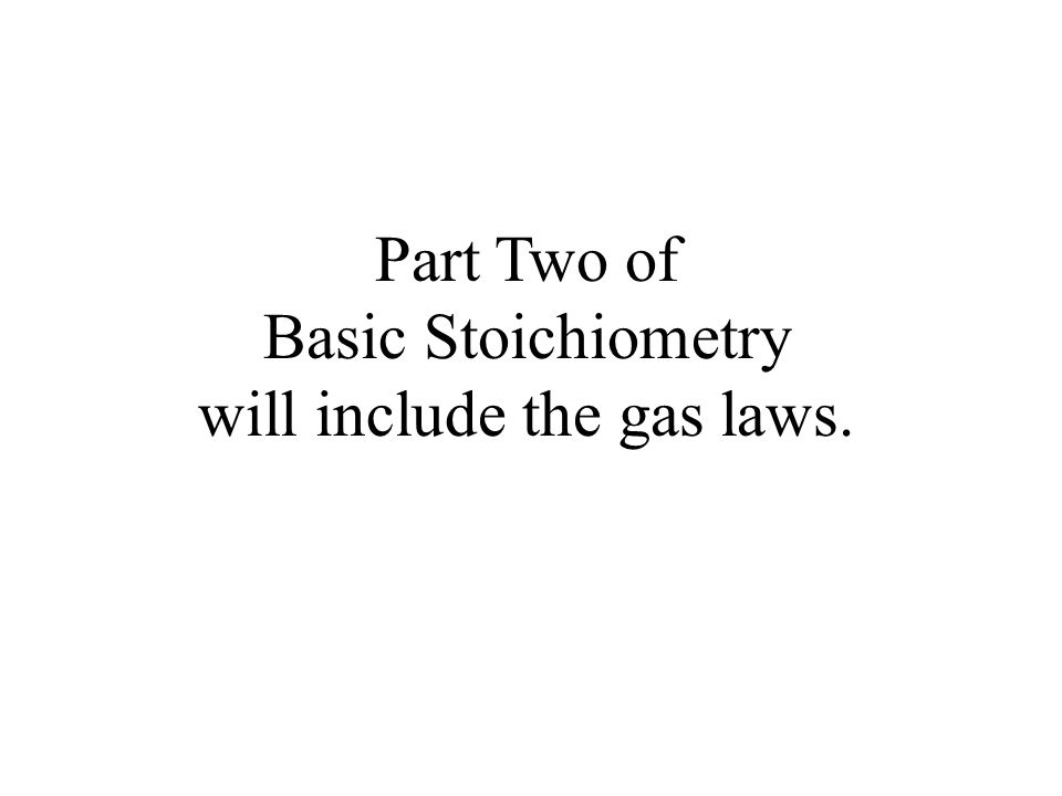 Part Two of Basic Stoichiometry will include the gas laws.