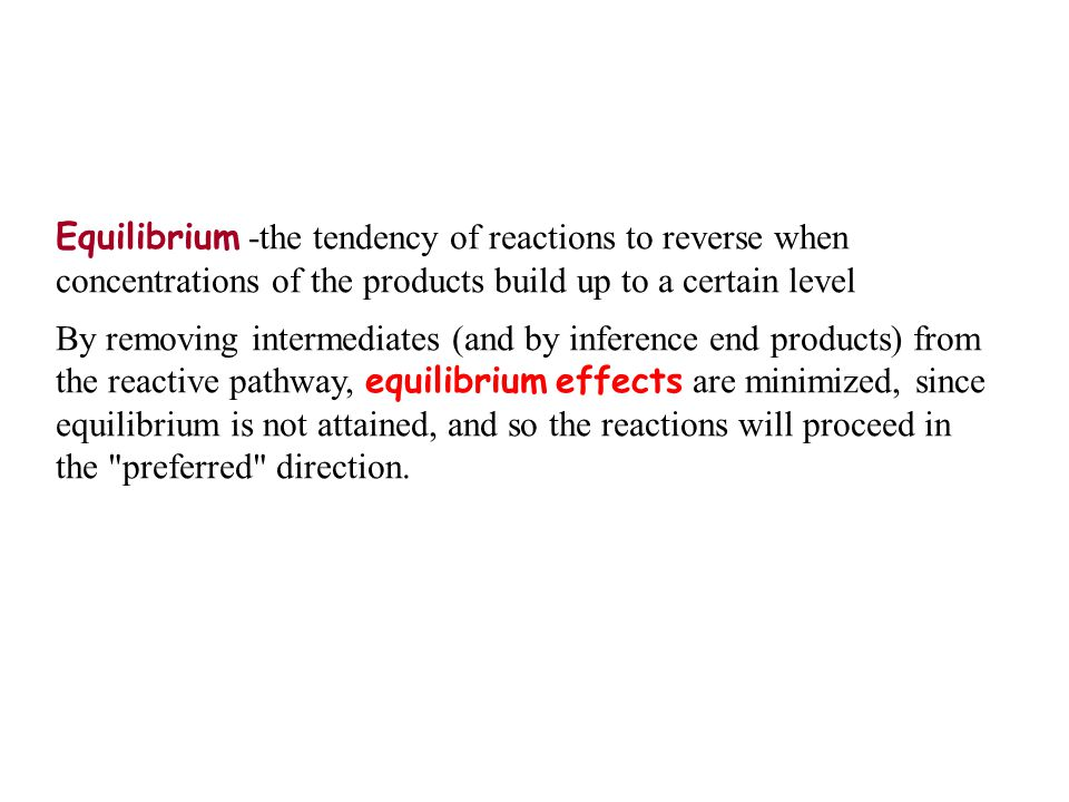 Equilibrium -the tendency of reactions to reverse when concentrations of the products build up to a certain level By removing intermediates (and by inference end products) from the reactive pathway, equilibrium effects are minimized, since equilibrium is not attained, and so the reactions will proceed in the preferred direction.