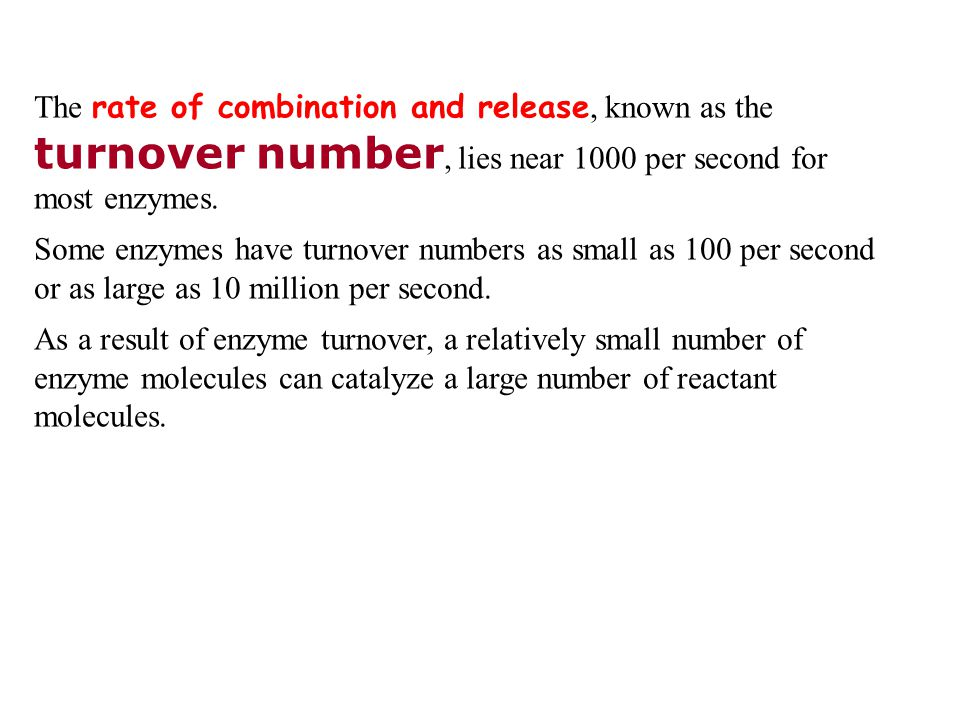 The rate of combination and release, known as the turnover number, lies near 1000 per second for most enzymes.